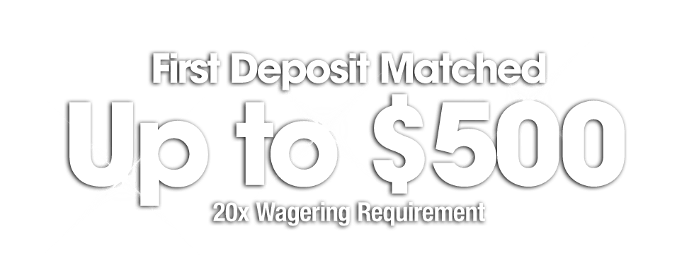First Deposit MAtched Up to $500 - 20x Wagering Requirement